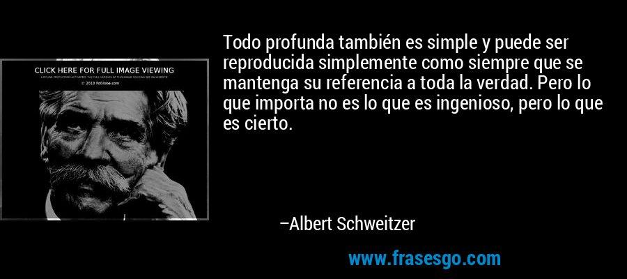 Todo profunda también es simple y puede ser reproducida simplemente como siempre que se mantenga su referencia a toda la verdad. Pero lo que importa no es lo que es ingenioso, pero lo que es cierto. – Albert Schweitzer