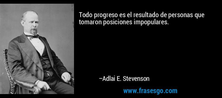 Todo progreso es el resultado de personas que tomaron posiciones impopulares. – Adlai E. Stevenson