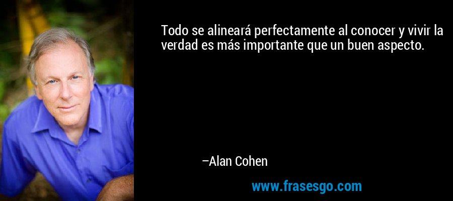 Todo se alineará perfectamente al conocer y vivir la verdad es más importante que un buen aspecto. – Alan Cohen
