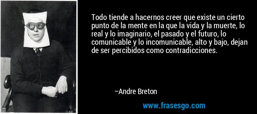 Todo tiende a hacernos creer que existe un cierto punto de la mente en la que la vida y la muerte, lo real y lo imaginario, el pasado y el futuro, lo comunicable y lo incomunicable, alto y bajo, dejan de ser percibidos como contradicciones. – Andre Breton