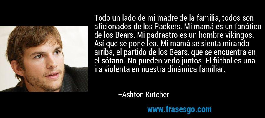 Todo un lado de mi madre de la familia, todos son aficionados de los Packers. Mi mamá es un fanático de los Bears. Mi padrastro es un hombre vikingos. Así que se pone fea. Mi mamá se sienta mirando arriba, el partido de los Bears, que se encuentra en el sótano. No pueden verlo juntos. El fútbol es una ira violenta en nuestra dinámica familiar. – Ashton Kutcher