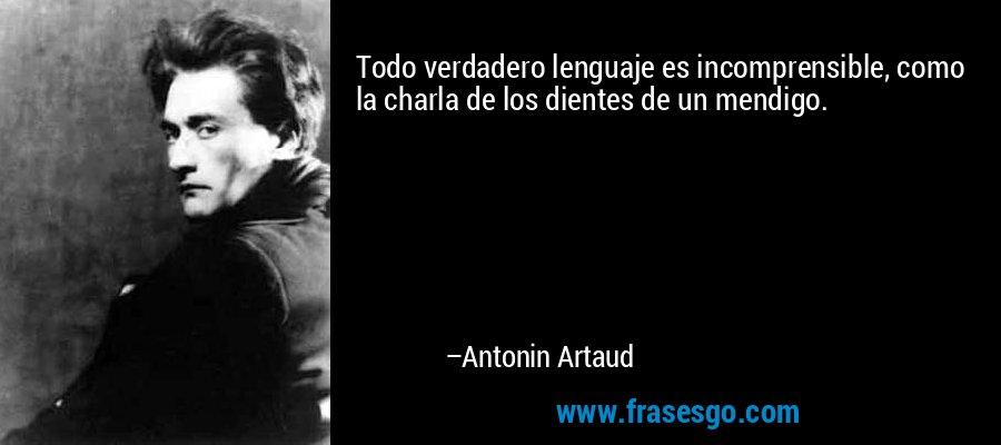 Todo verdadero lenguaje es incomprensible, como la charla de los dientes de un mendigo. – Antonin Artaud