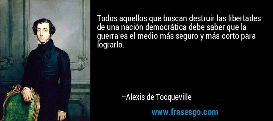 Todos aquellos que buscan destruir las libertades de una nación democrática debe saber que la guerra es el medio más seguro y más corto para lograrlo. – Alexis de Tocqueville