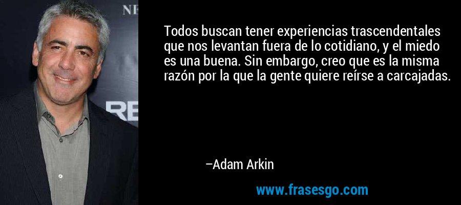 Todos buscan tener experiencias trascendentales que nos levantan fuera de lo cotidiano, y el miedo es una buena. Sin embargo, creo que es la misma razón por la que la gente quiere reírse a carcajadas. – Adam Arkin