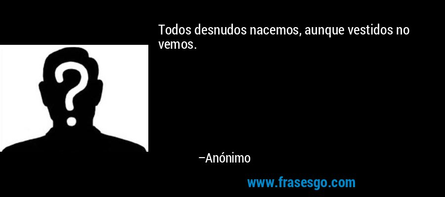 Todos desnudos nacemos, aunque vestidos no vemos. – Anónimo