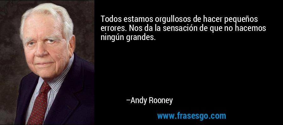 Todos estamos orgullosos de hacer pequeños errores. Nos da la sensación de que no hacemos ningún grandes. – Andy Rooney