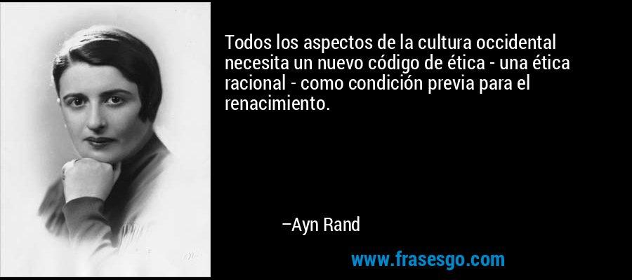 Todos los aspectos de la cultura occidental necesita un nuevo código de ética - una ética racional - como condición previa para el renacimiento. – Ayn Rand