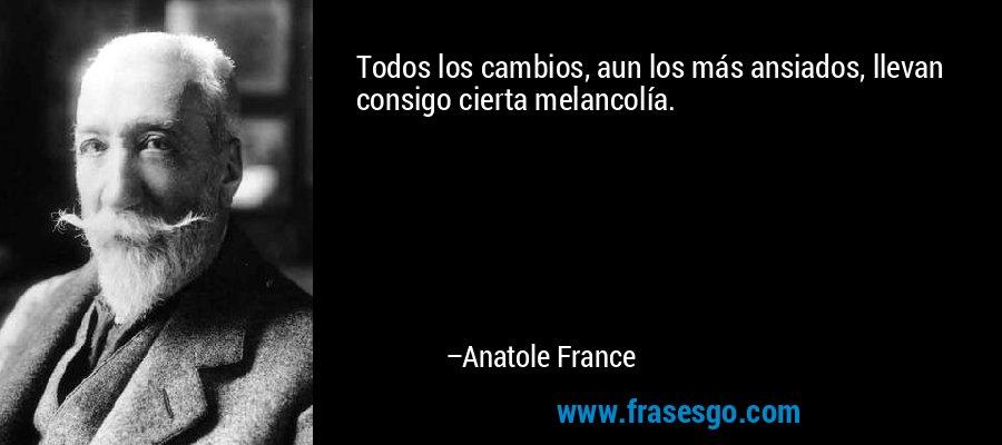 Todos los cambios, aun los más ansiados, llevan consigo cierta melancolía. – Anatole France