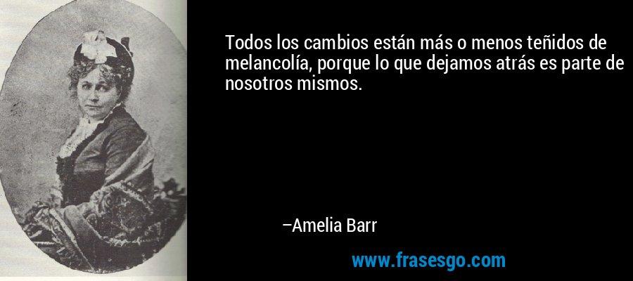 Todos los cambios están más o menos teñidos de melancolía, porque lo que dejamos atrás es parte de nosotros mismos. – Amelia Barr