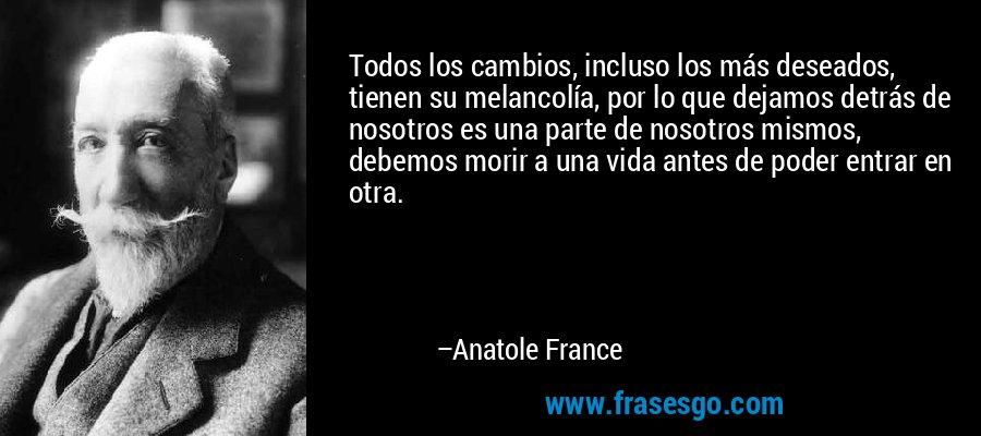 Todos los cambios, incluso los más deseados, tienen su melancolía, por lo que dejamos detrás de nosotros es una parte de nosotros mismos, debemos morir a una vida antes de poder entrar en otra. – Anatole France