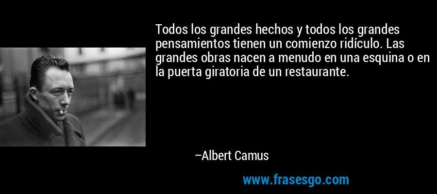 Todos los grandes hechos y todos los grandes pensamientos tienen un comienzo ridículo. Las grandes obras nacen a menudo en una esquina o en la puerta giratoria de un restaurante. – Albert Camus