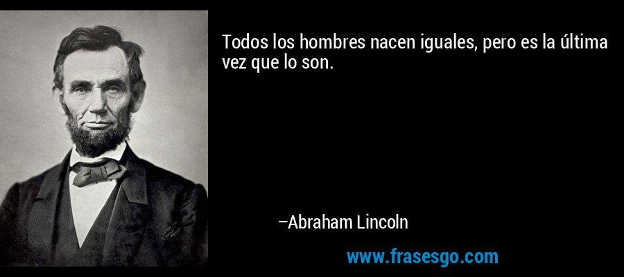 Todos los hombres nacen iguales, pero es la última vez que lo son. – Abraham Lincoln