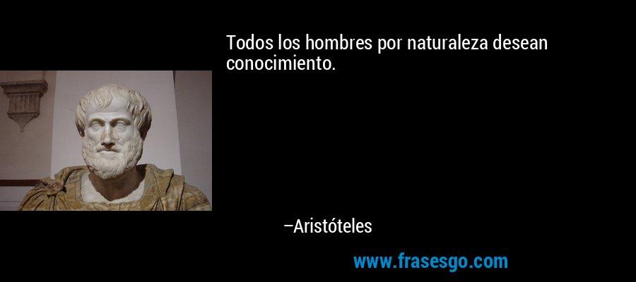 Todos los hombres por naturaleza desean conocimiento. – Aristóteles
