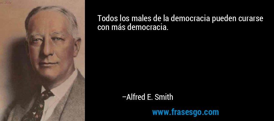 Todos los males de la democracia pueden curarse con más democracia. – Alfred E. Smith