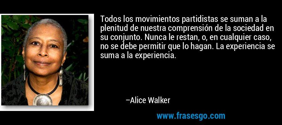 Todos los movimientos partidistas se suman a la plenitud de nuestra comprensión de la sociedad en su conjunto. Nunca le restan, o, en cualquier caso, no se debe permitir que lo hagan. La experiencia se suma a la experiencia. – Alice Walker