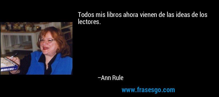 Todos mis libros ahora vienen de las ideas de los lectores. – Ann Rule