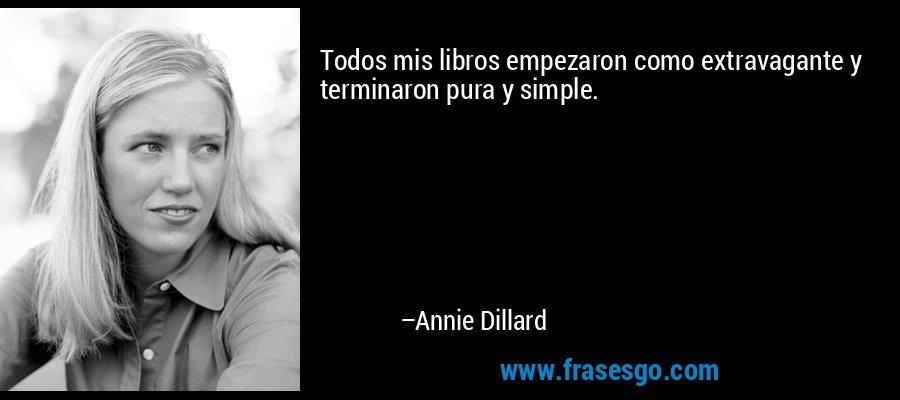 Todos mis libros empezaron como extravagante y terminaron pura y simple. – Annie Dillard