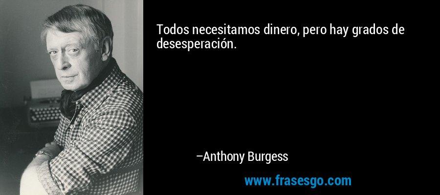 Todos necesitamos dinero, pero hay grados de desesperación. – Anthony Burgess