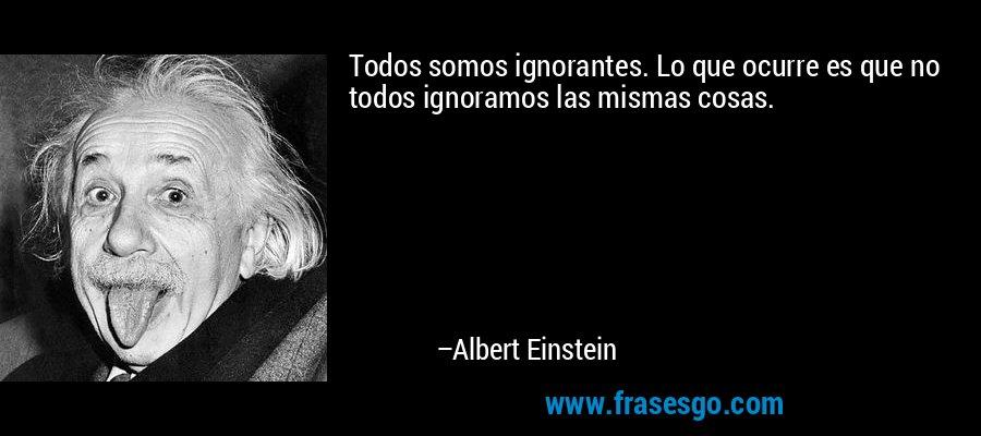 Todos somos ignorantes. Lo que ocurre es que no todos ignoramos las mismas cosas. – Albert Einstein