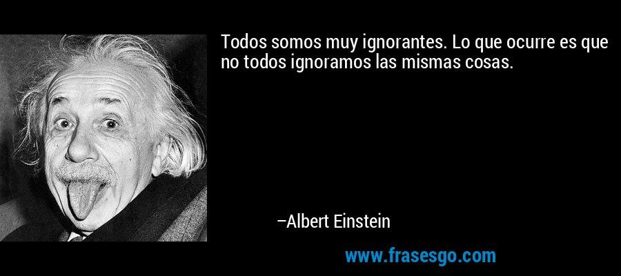 Todos somos muy ignorantes. Lo que ocurre es que no todos ignoramos las mismas cosas. – Albert Einstein
