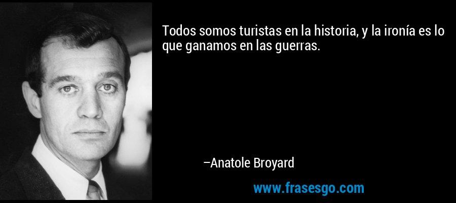Todos somos turistas en la historia, y la ironía es lo que ganamos en las guerras. – Anatole Broyard