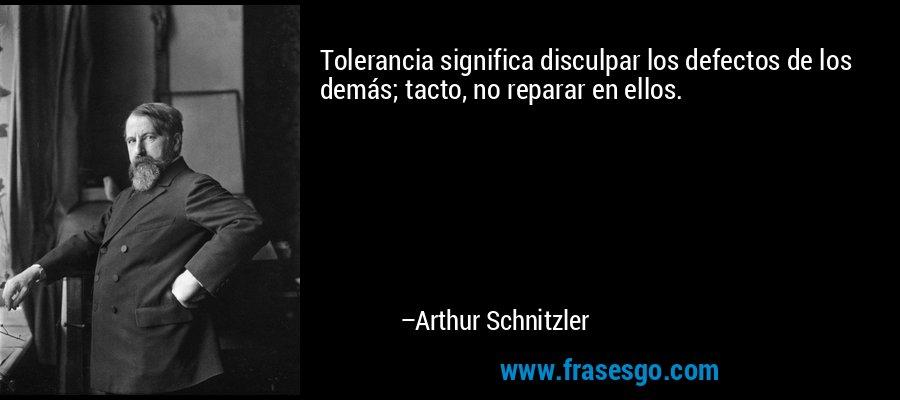 Tolerancia significa disculpar los defectos de los demás; tacto, no reparar en ellos. – Arthur Schnitzler