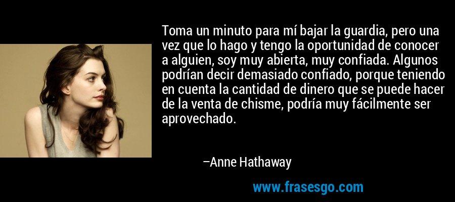 Toma un minuto para mí bajar la guardia, pero una vez que lo hago y tengo la oportunidad de conocer a alguien, soy muy abierta, muy confiada. Algunos podrían decir demasiado confiado, porque teniendo en cuenta la cantidad de dinero que se puede hacer de la venta de chisme, podría muy fácilmente ser aprovechado. – Anne Hathaway