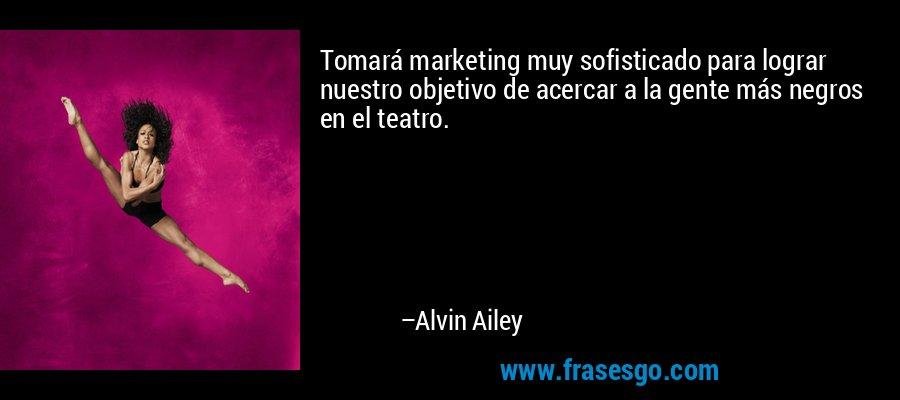 Tomará marketing muy sofisticado para lograr nuestro objetivo de acercar a la gente más negros en el teatro. – Alvin Ailey
