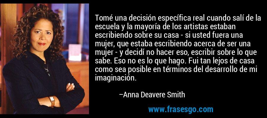 Tomé una decisión específica real cuando salí de la escuela y la mayoría de los artistas estaban escribiendo sobre su casa - si usted fuera una mujer, que estaba escribiendo acerca de ser una mujer - y decidí no hacer eso, escribir sobre lo que sabe. Eso no es lo que hago. Fui tan lejos de casa como sea posible en términos del desarrollo de mi imaginación. – Anna Deavere Smith