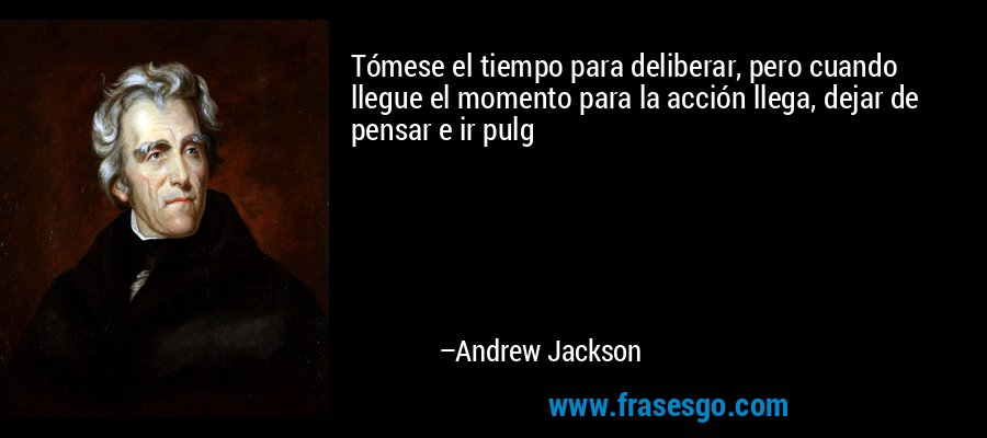 Tómese el tiempo para deliberar, pero cuando llegue el momento para la acción llega, dejar de pensar e ir pulg – Andrew Jackson