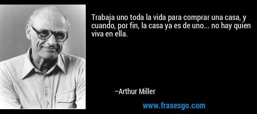 Trabaja uno toda la vida para comprar una casa, y cuando, por fin, la casa ya es de uno... no hay quien viva en ella. – Arthur Miller
