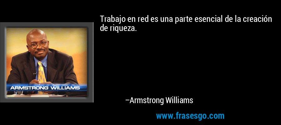Trabajo en red es una parte esencial de la creación de riqueza. – Armstrong Williams