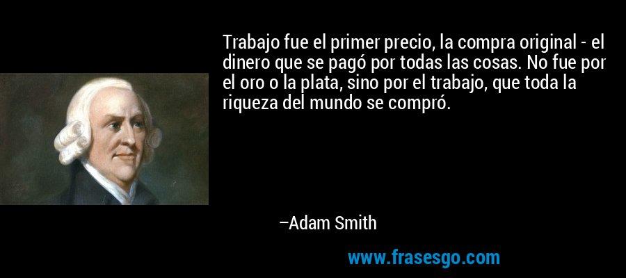 Trabajo fue el primer precio, la compra original - el dinero que se pagó por todas las cosas. No fue por el oro o la plata, sino por el trabajo, que toda la riqueza del mundo se compró. – Adam Smith