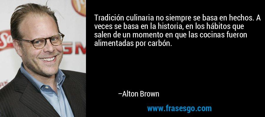 Tradición culinaria no siempre se basa en hechos. A veces se basa en la historia, en los hábitos que salen de un momento en que las cocinas fueron alimentadas por carbón. – Alton Brown