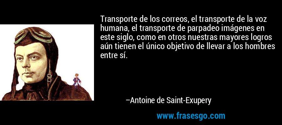 Transporte de los correos, el transporte de la voz humana, el transporte de parpadeo imágenes en este siglo, como en otros nuestras mayores logros aún tienen el único objetivo de llevar a los hombres entre sí. – Antoine de Saint-Exupery