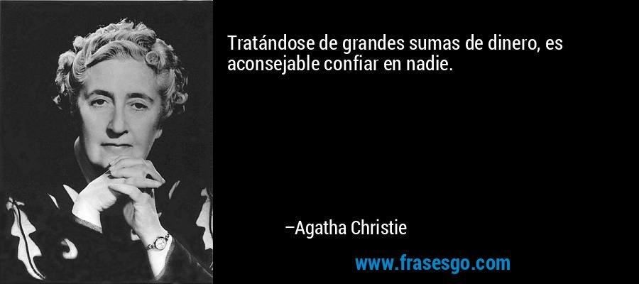 Tratándose de grandes sumas de dinero, es aconsejable confiar en nadie. – Agatha Christie