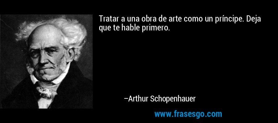 Tratar a una obra de arte como un príncipe. Deja que te hable primero. – Arthur Schopenhauer