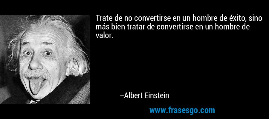Trate de no convertirse en un hombre de éxito, sino más bien tratar de convertirse en un hombre de valor. – Albert Einstein