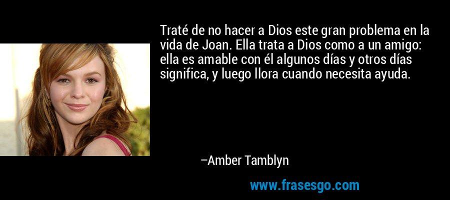 Traté de no hacer a Dios este gran problema en la vida de Joan. Ella trata a Dios como a un amigo: ella es amable con él algunos días y otros días significa, y luego llora cuando necesita ayuda. – Amber Tamblyn