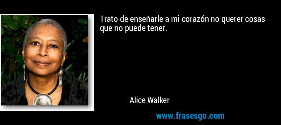 Trato de enseñarle a mi corazón no querer cosas que no puede tener. – Alice Walker