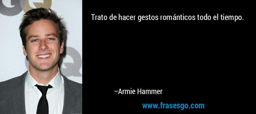Trato de hacer gestos románticos todo el tiempo. – Armie Hammer