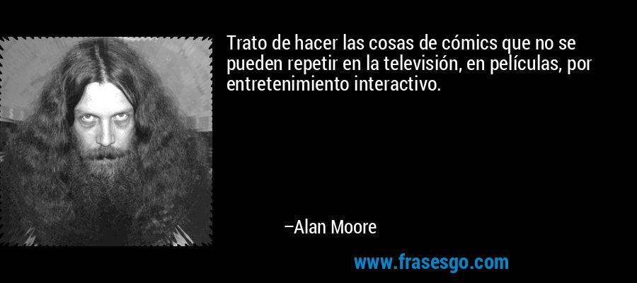 Trato de hacer las cosas de cómics que no se pueden repetir en la televisión, en películas, por entretenimiento interactivo. – Alan Moore
