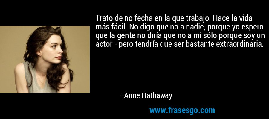 Trato de no fecha en la que trabajo. Hace la vida más fácil. No digo que no a nadie, porque yo espero que la gente no diría que no a mí sólo porque soy un actor - pero tendría que ser bastante extraordinaria. – Anne Hathaway