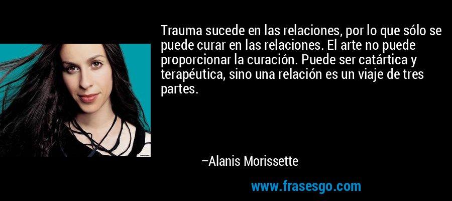 Trauma sucede en las relaciones, por lo que sólo se puede curar en las relaciones. El arte no puede proporcionar la curación. Puede ser catártica y terapéutica, sino una relación es un viaje de tres partes. – Alanis Morissette