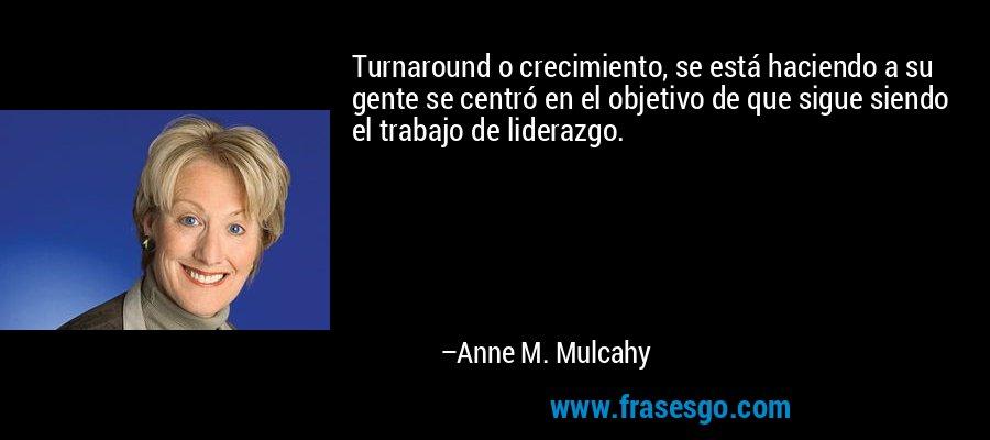 Turnaround o crecimiento, se está haciendo a su gente se centró en el objetivo de que sigue siendo el trabajo de liderazgo. – Anne M. Mulcahy