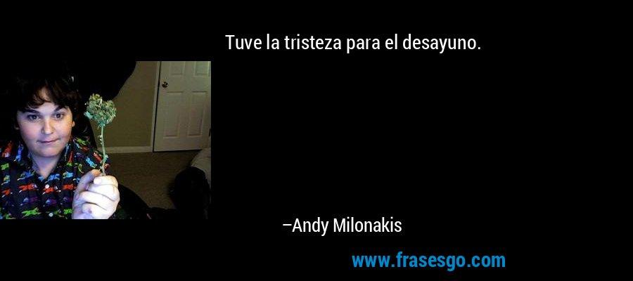 Tuve la tristeza para el desayuno. – Andy Milonakis