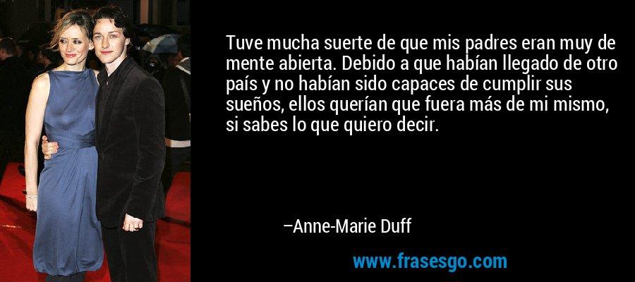 Tuve mucha suerte de que mis padres eran muy de mente abierta. Debido a que habían llegado de otro país y no habían sido capaces de cumplir sus sueños, ellos querían que fuera más de mi mismo, si sabes lo que quiero decir. – Anne-Marie Duff