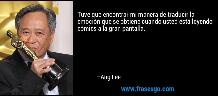 Tuve que encontrar mi manera de traducir la emoción que se obtiene cuando usted está leyendo cómics a la gran pantalla. – Ang Lee