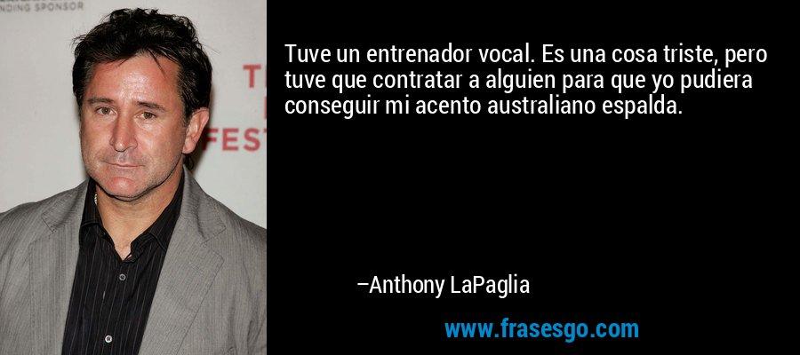 Tuve un entrenador vocal. Es una cosa triste, pero tuve que contratar a alguien para que yo pudiera conseguir mi acento australiano espalda. – Anthony LaPaglia