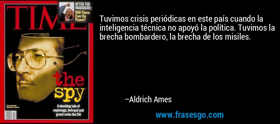 Tuvimos crisis periódicas en este país cuando la inteligencia técnica no apoyó la política. Tuvimos la brecha bombardero, la brecha de los misiles. – Aldrich Ames